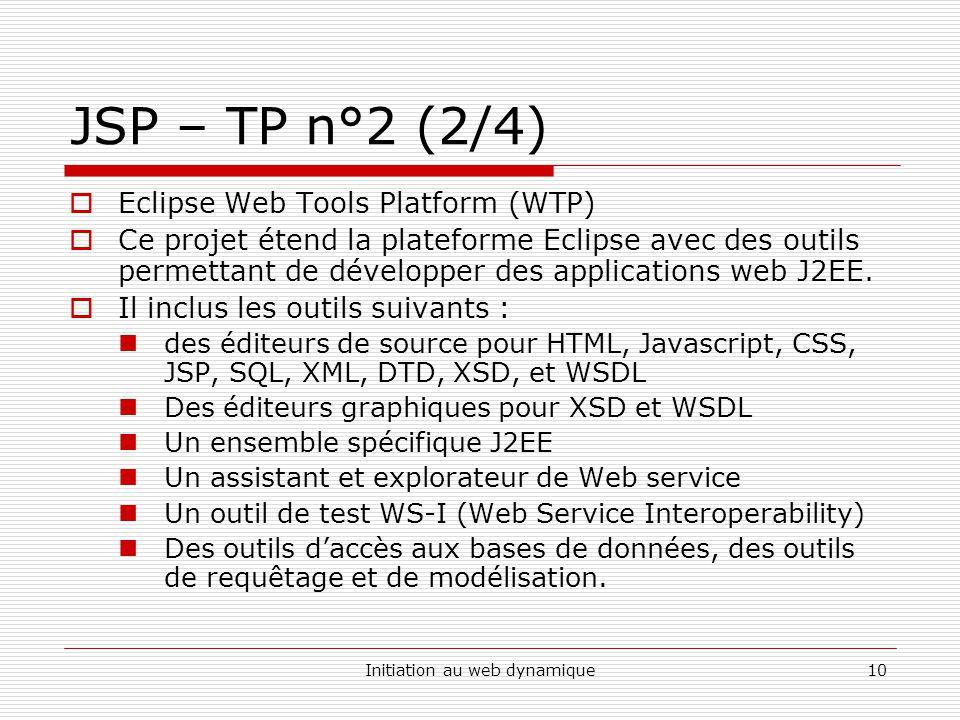 Initiation au web dynamique10 JSP – TP n°2 (2/4)  Eclipse Web Tools Platform (WTP)  Ce projet étend la plateforme Eclipse avec des outils permettant