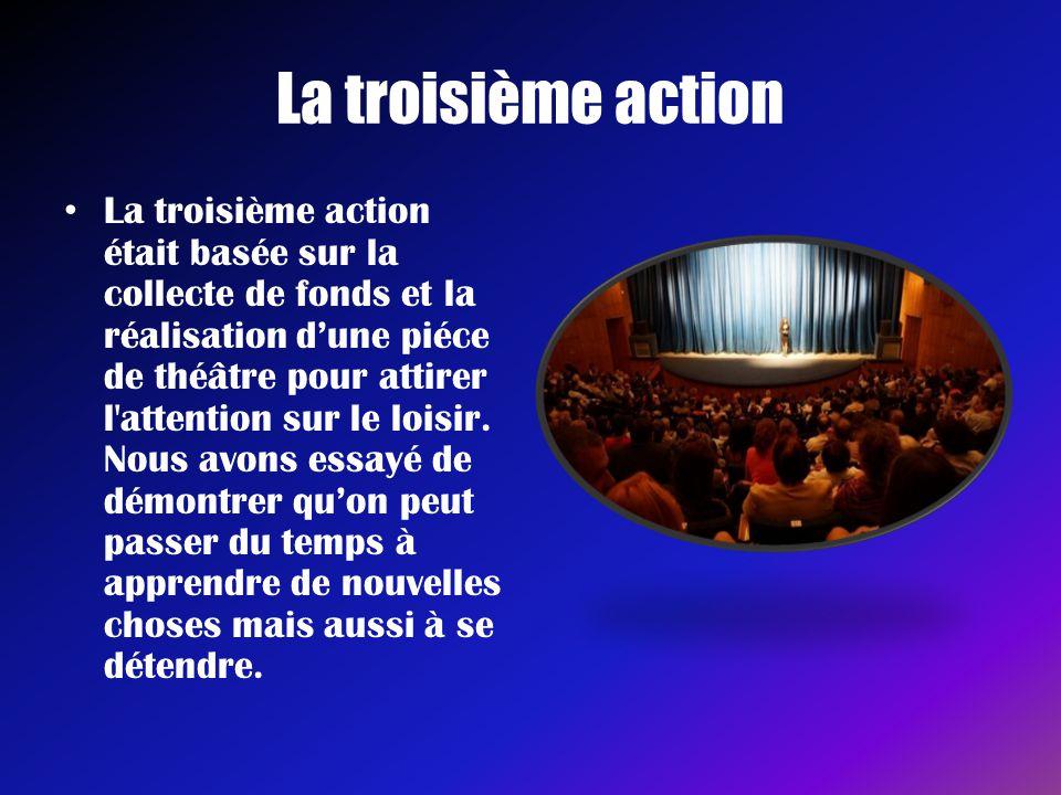 La troisième action • La troisième action était basée sur la collecte de fonds et la réalisation d'une piéce de théâtre pour attirer l'attention sur l