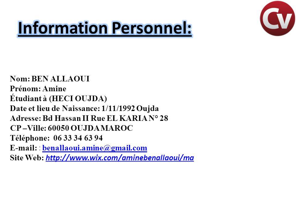 Nom: BEN ALLAOUI Prénom: Amine Étudiant à (HECI OUJDA) Date et lieu de Naissance: 1/11/1992 Oujda Adresse: Bd Hassan II Rue EL KARIA N° 28 CP –Ville: 60050 OUJDA MAROC Téléphone: 06 33 34 63 94 E-mail: : benallaoui.amine@gmail.com benallaoui.amine@gmail.com Site Web: http://www.wix.com/aminebenallaoui/ma http://www.wix.com/aminebenallaoui/ma