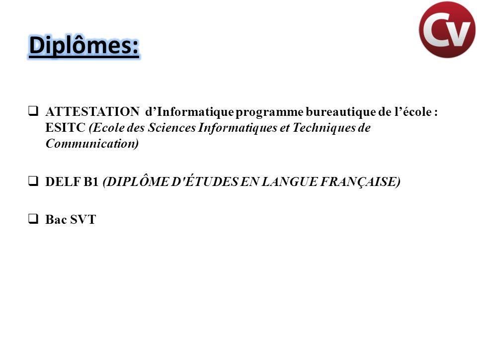  ATTESTATION d'Informatique programme bureautique de l'école : ESITC (Ecole des Sciences Informatiques et Techniques de Communication)  DELF B1 (DIPLÔME D ÉTUDES EN LANGUE FRANÇAISE)  Bac SVT