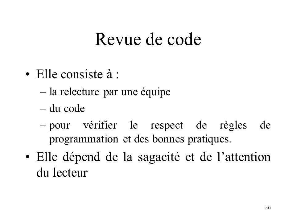 26 Revue de code •Elle consiste à : –la relecture par une équipe –du code –pour vérifier le respect de règles de programmation et des bonnes pratiques