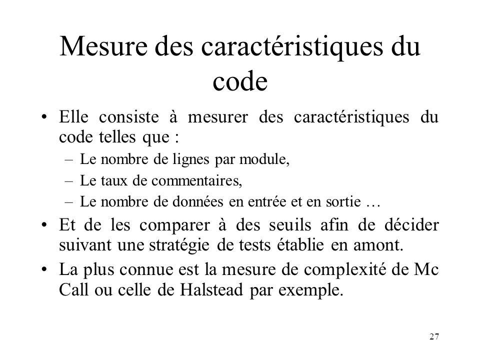 27 Mesure des caractéristiques du code •Elle consiste à mesurer des caractéristiques du code telles que : –Le nombre de lignes par module, –Le taux de commentaires, –Le nombre de données en entrée et en sortie … •Et de les comparer à des seuils afin de décider suivant une stratégie de tests établie en amont.