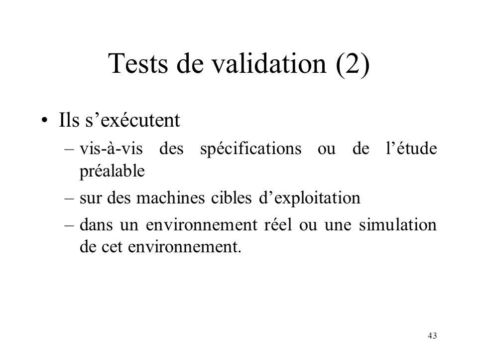 43 Tests de validation (2) •Ils s'exécutent –vis-à-vis des spécifications ou de l'étude préalable –sur des machines cibles d'exploitation –dans un environnement réel ou une simulation de cet environnement.