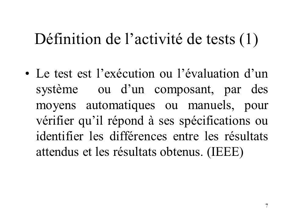 7 Définition de l'activité de tests (1) •Le test est l'exécution ou l'évaluation d'un système ou d'un composant, par des moyens automatiques ou manuels, pour vérifier qu'il répond à ses spécifications ou identifier les différences entre les résultats attendus et les résultats obtenus.