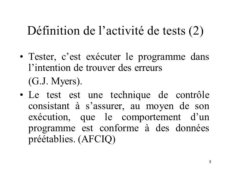 8 Définition de l'activité de tests (2) •Tester, c'est exécuter le programme dans l'intention de trouver des erreurs (G.J. Myers). •Le test est une te