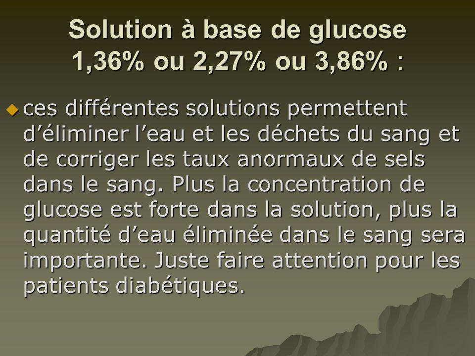 Solution à base de glucose 1,36% ou 2,27% ou 3,86% :  ces différentes solutions permettent d'éliminer l'eau et les déchets du sang et de corriger les