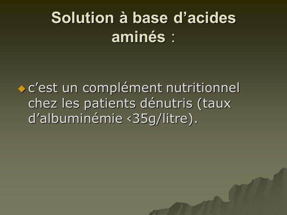 Solution à base d'acides aminés :  c'est un complément nutritionnel chez les patients dénutris (taux d'albuminémie ‹35g/litre).