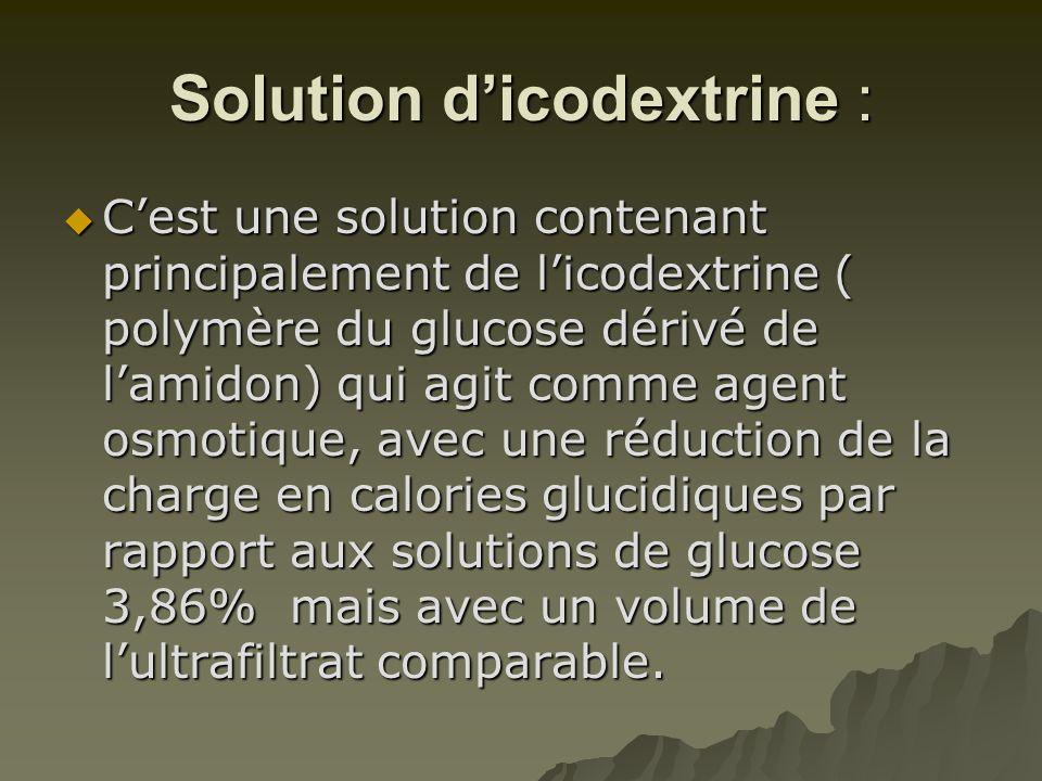 Solution d'icodextrine :  C'est une solution contenant principalement de l'icodextrine ( polymère du glucose dérivé de l'amidon) qui agit comme agent