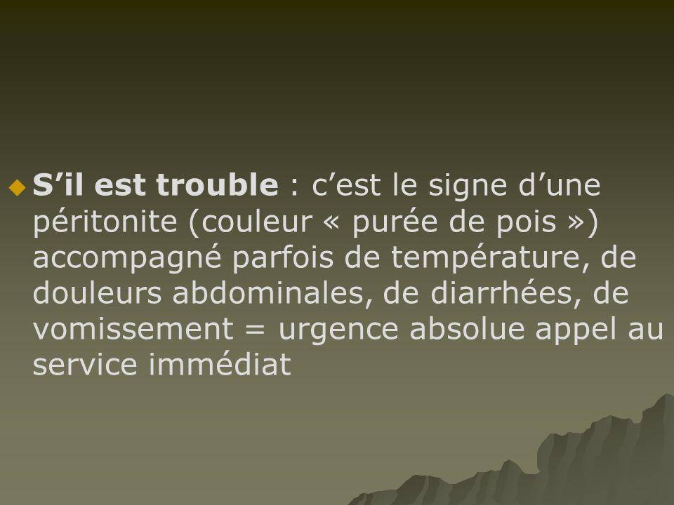SS'il est trouble : c'est le signe d'une péritonite (couleur « purée de pois ») accompagné parfois de température, de douleurs abdominales, de dia