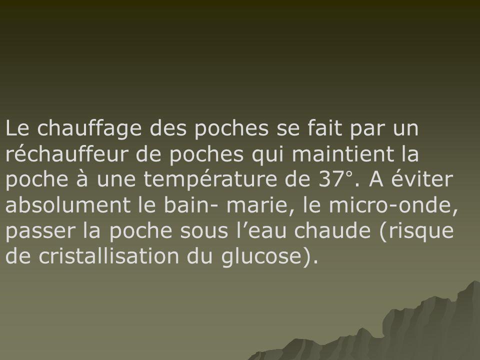 Le chauffage des poches se fait par un réchauffeur de poches qui maintient la poche à une température de 37°. A éviter absolument le bain- marie, le m