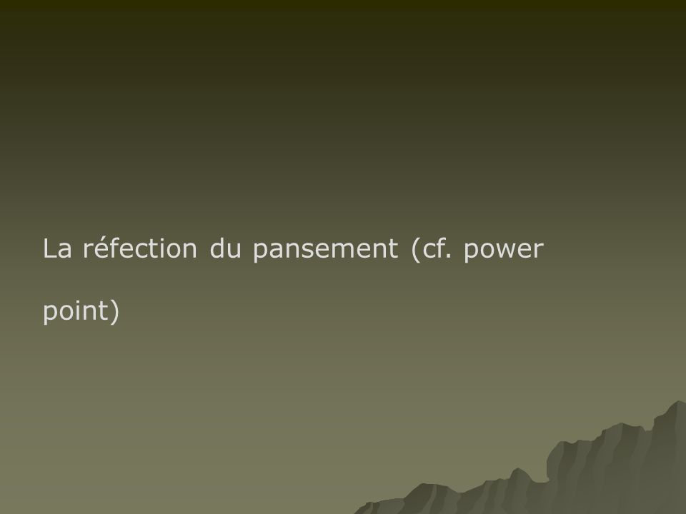 La réfection du pansement (cf. power point)