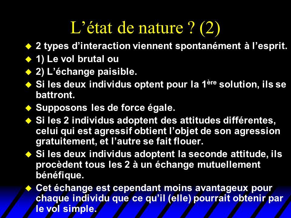 L'état de nature ? (2) u 2 types d'interaction viennent spontanément à l'esprit. u 1) Le vol brutal ou u 2) L'échange paisible. u Si les deux individu