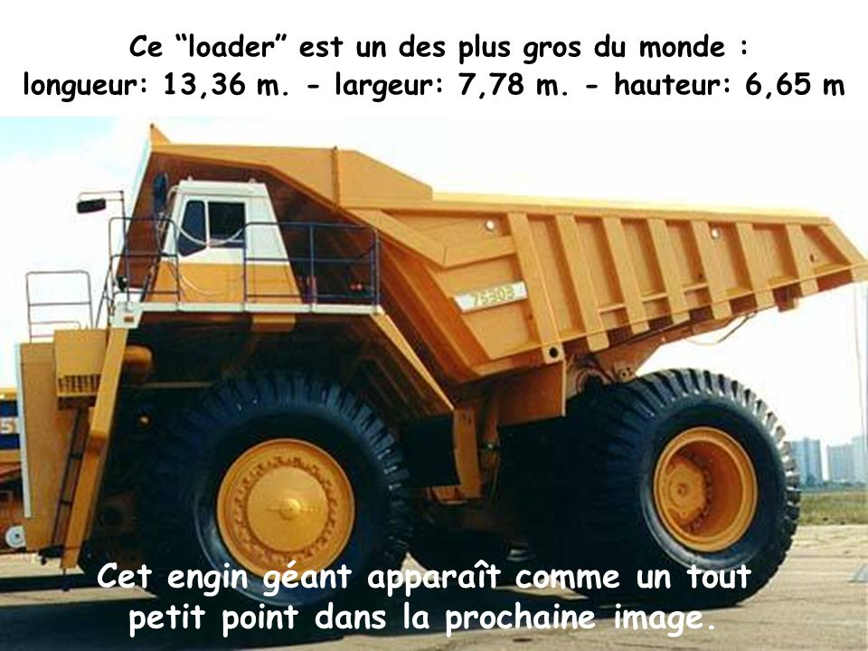 C e loader est un des plus gros du monde : longueur: 13,36 m.