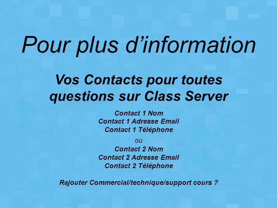 Pour plus d'information Vos Contacts pour toutes questions sur Class Server Contact 1 Nom Contact 1 Adresse Email Contact 1 Téléphone ou Contact 2 Nom