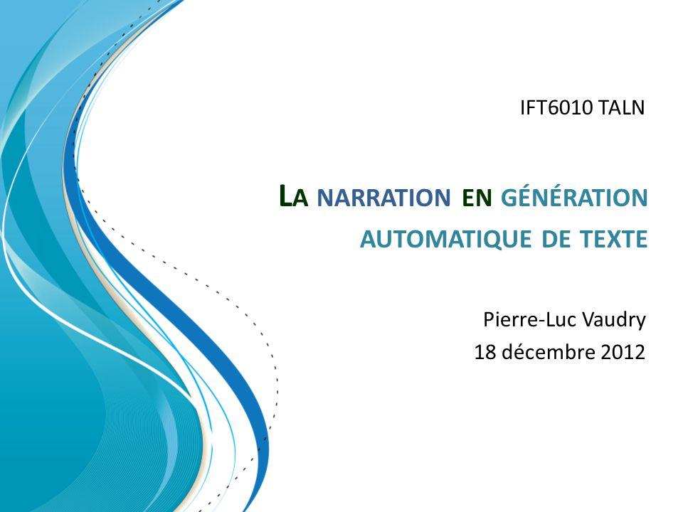 L A NARRATION EN GÉNÉRATION AUTOMATIQUE DE TEXTE Pierre-Luc Vaudry 18 décembre 2012 IFT6010 TALN