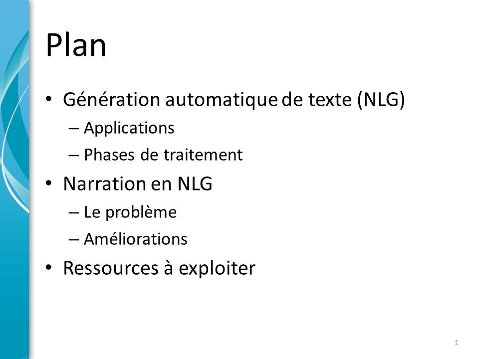 Plan • Génération automatique de texte (NLG) – Applications – Phases de traitement • Narration en NLG – Le problème – Améliorations • Ressources à exploiter 1