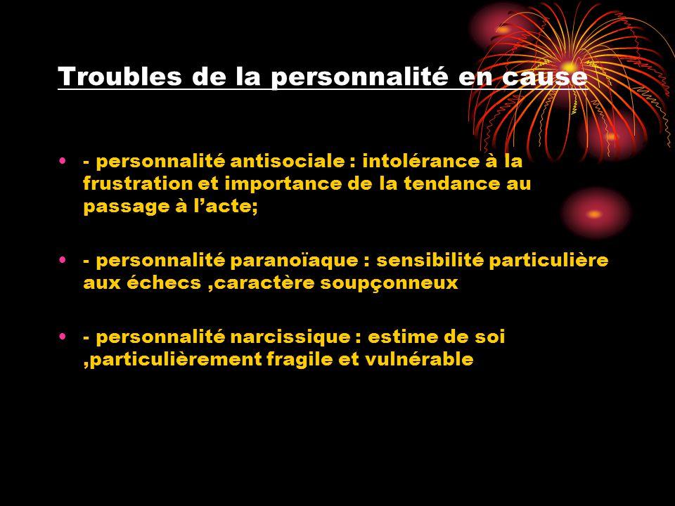 Troubles de la personnalité en cause •- personnalité antisociale : intolérance à la frustration et importance de la tendance au passage à l'acte; •- p