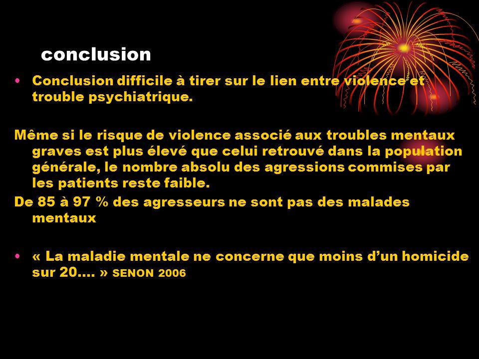 conclusion •Conclusion difficile à tirer sur le lien entre violence et trouble psychiatrique. Même si le risque de violence associé aux troubles menta