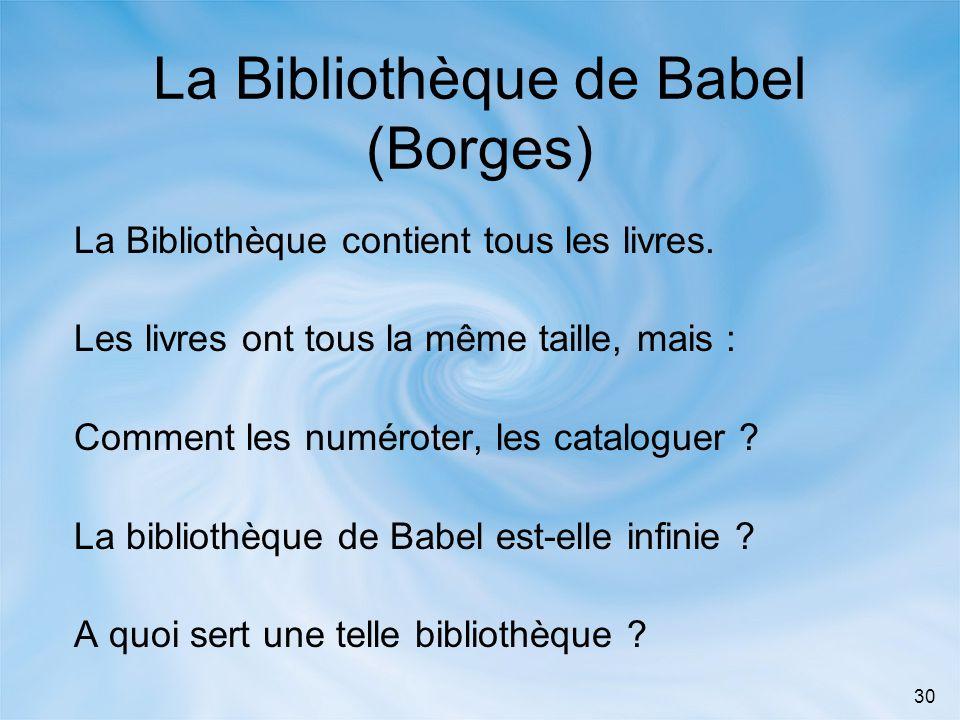 30 La Bibliothèque de Babel (Borges) La Bibliothèque contient tous les livres. Les livres ont tous la même taille, mais : Comment les numéroter, les c