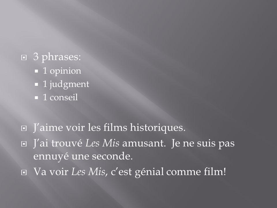  3 phrases:  1 opinion  1 judgment  1 conseil  J'aime voir les films historiques.