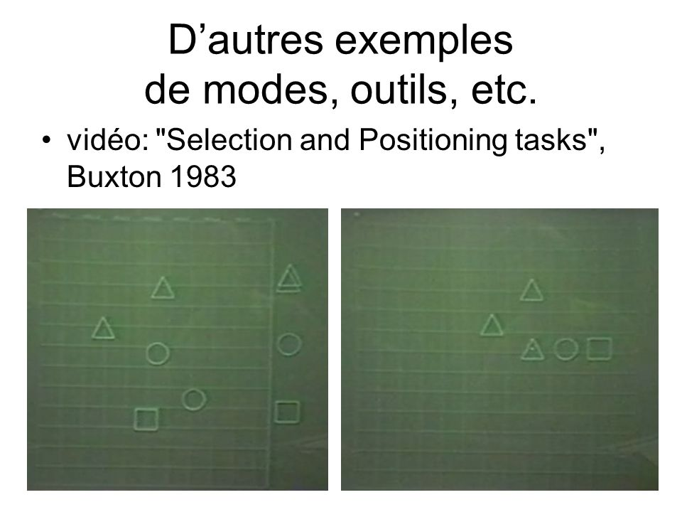 D'autres exemples de modes, outils, etc. •vidéo: Selection and Positioning tasks , Buxton 1983