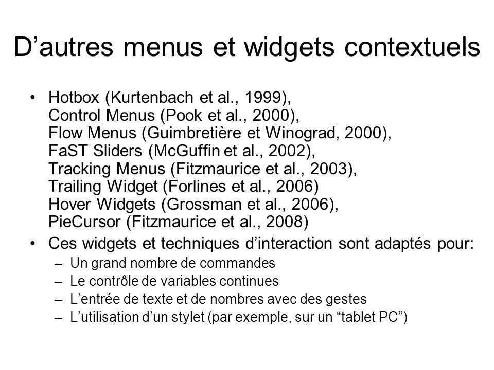 D'autres menus et widgets contextuels •Hotbox (Kurtenbach et al., 1999), Control Menus (Pook et al., 2000), Flow Menus (Guimbretière et Winograd, 2000), FaST Sliders (McGuffin et al., 2002), Tracking Menus (Fitzmaurice et al., 2003), Trailing Widget (Forlines et al., 2006) Hover Widgets (Grossman et al., 2006), PieCursor (Fitzmaurice et al., 2008) •Ces widgets et techniques d'interaction sont adaptés pour: –Un grand nombre de commandes –Le contrôle de variables continues –L'entrée de texte et de nombres avec des gestes –L'utilisation d'un stylet (par exemple, sur un tablet PC )