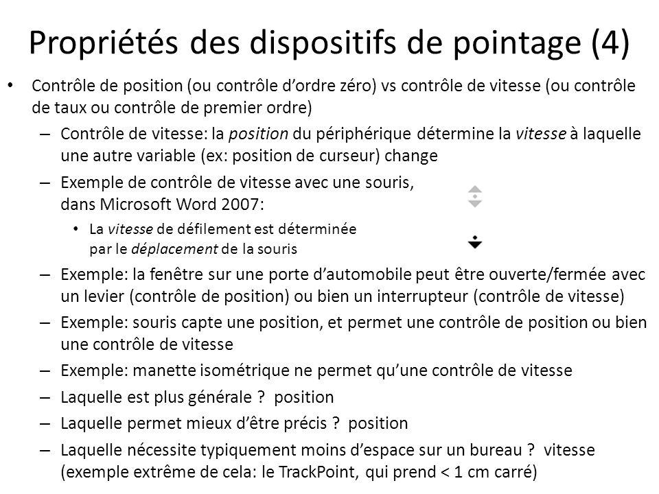 Propriétés des dispositifs de pointage (4) • Contrôle de position (ou contrôle d'ordre zéro) vs contrôle de vitesse (ou contrôle de taux ou contrôle de premier ordre) – Contrôle de vitesse: la position du périphérique détermine la vitesse à laquelle une autre variable (ex: position de curseur) change – Exemple de contrôle de vitesse avec une souris, dans Microsoft Word 2007: • La vitesse de défilement est déterminée par le déplacement de la souris – Exemple: la fenêtre sur une porte d'automobile peut être ouverte/fermée avec un levier (contrôle de position) ou bien un interrupteur (contrôle de vitesse) – Exemple: souris capte une position, et permet une contrôle de position ou bien une contrôle de vitesse – Exemple: manette isométrique ne permet qu'une contrôle de vitesse – Laquelle est plus générale .