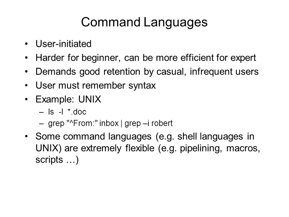 Command Languages •User-initiated •Harder for beginner, can be more efficient for expert •Demands good retention by casual, infrequent users •User must remember syntax •Example: UNIX –ls -l *.doc –grep ^From: inbox | grep –i robert •Some command languages (e.g.