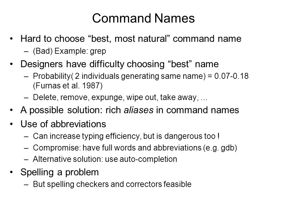 Command Names •Hard to choose best, most natural command name –(Bad) Example: grep •Designers have difficulty choosing best name –Probability( 2 individuals generating same name) = 0.07-0.18 (Furnas et al.