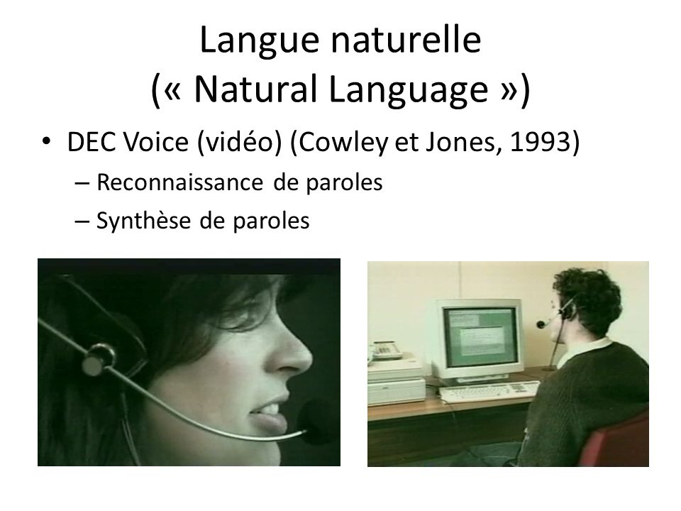 Langue naturelle (« Natural Language ») • DEC Voice (vidéo) (Cowley et Jones, 1993) – Reconnaissance de paroles – Synthèse de paroles