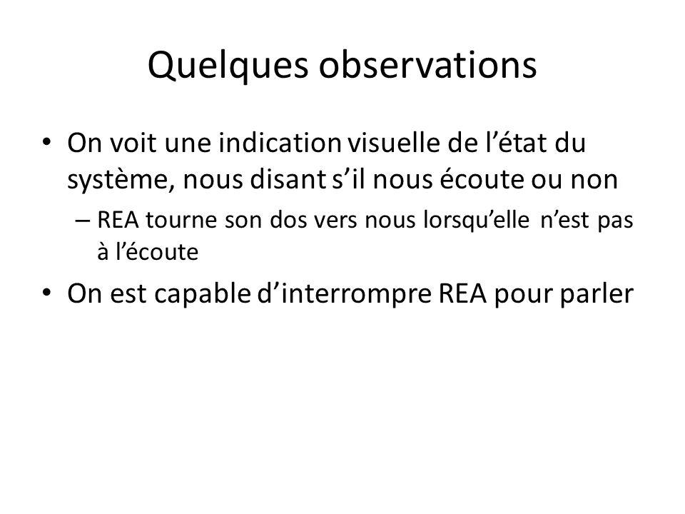 Quelques observations • On voit une indication visuelle de l'état du système, nous disant s'il nous écoute ou non – REA tourne son dos vers nous lorsqu'elle n'est pas à l'écoute • On est capable d'interrompre REA pour parler