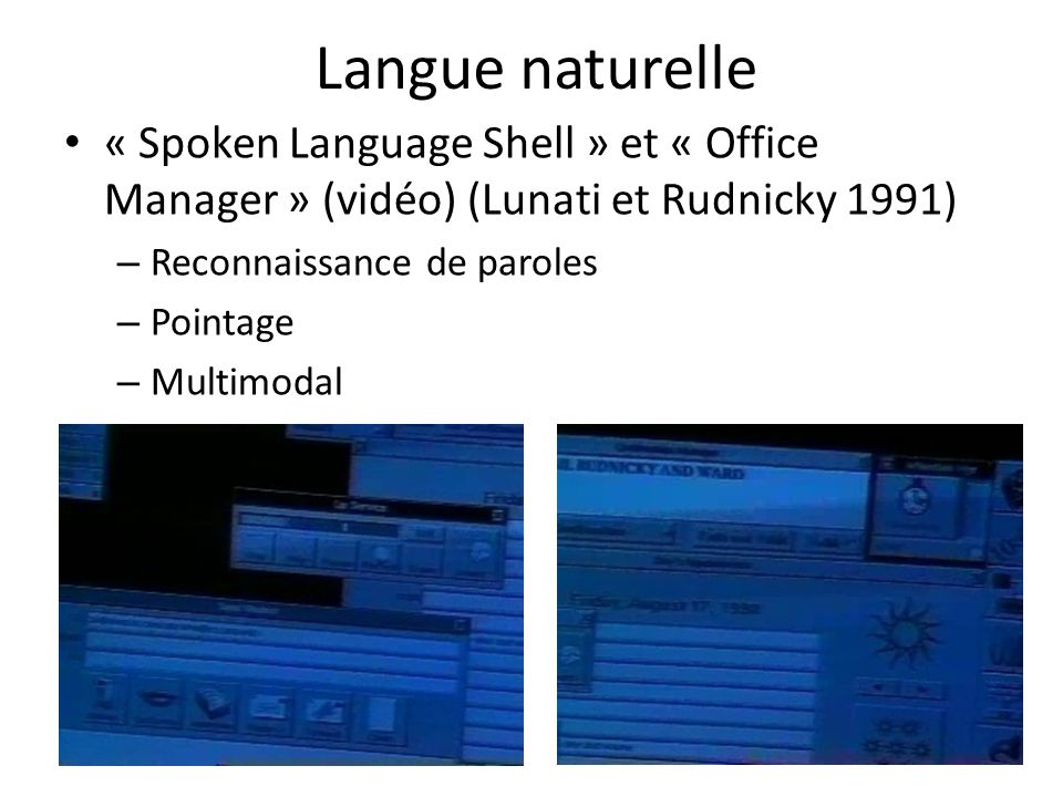 Langue naturelle • « Spoken Language Shell » et « Office Manager » (vidéo) (Lunati et Rudnicky 1991) – Reconnaissance de paroles – Pointage – Multimodal