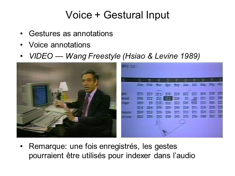 Voice + Gestural Input •Gestures as annotations •Voice annotations •VIDEO — Wang Freestyle (Hsiao & Levine 1989) •Remarque: une fois enregistrés, les gestes pourraient être utilisés pour indexer dans l'audio
