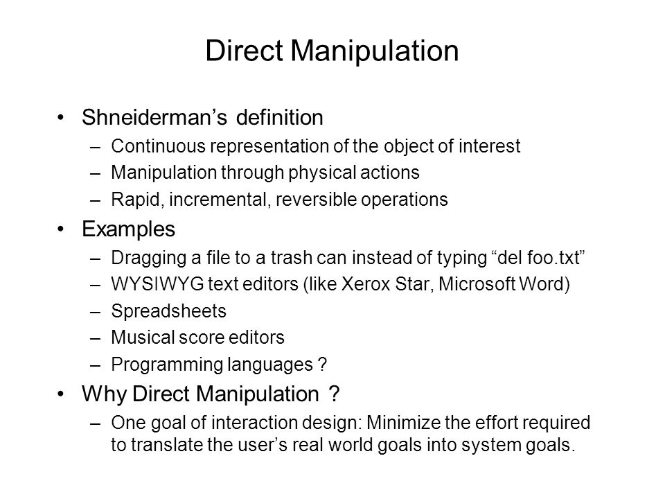 Direct Manipulation •Shneiderman's definition –Continuous representation of the object of interest –Manipulation through physical actions –Rapid, incremental, reversible operations •Examples –Dragging a file to a trash can instead of typing del foo.txt –WYSIWYG text editors (like Xerox Star, Microsoft Word) –Spreadsheets –Musical score editors –Programming languages .