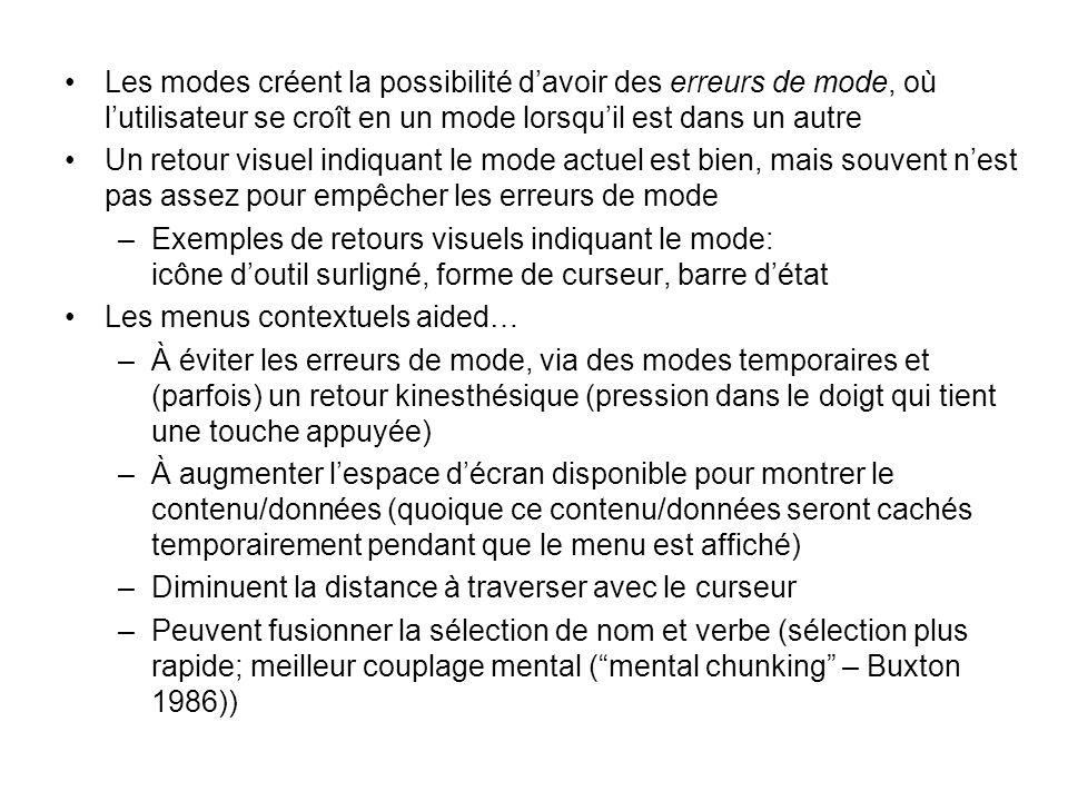 •Les modes créent la possibilité d'avoir des erreurs de mode, où l'utilisateur se croît en un mode lorsqu'il est dans un autre •Un retour visuel indiquant le mode actuel est bien, mais souvent n'est pas assez pour empêcher les erreurs de mode –Exemples de retours visuels indiquant le mode: icône d'outil surligné, forme de curseur, barre d'état •Les menus contextuels aided… –À éviter les erreurs de mode, via des modes temporaires et (parfois) un retour kinesthésique (pression dans le doigt qui tient une touche appuyée) –À augmenter l'espace d'écran disponible pour montrer le contenu/données (quoique ce contenu/données seront cachés temporairement pendant que le menu est affiché) –Diminuent la distance à traverser avec le curseur –Peuvent fusionner la sélection de nom et verbe (sélection plus rapide; meilleur couplage mental ( mental chunking – Buxton 1986))
