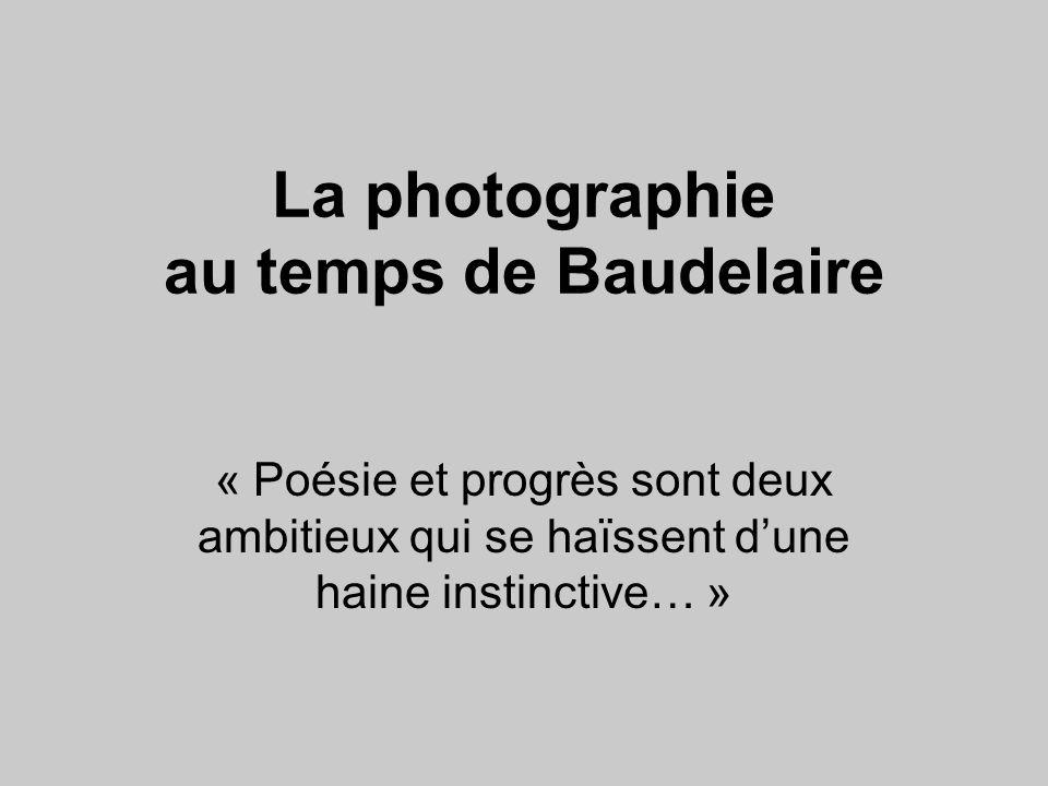 La photographie au temps de Baudelaire « Poésie et progrès sont deux ambitieux qui se haïssent d'une haine instinctive… »