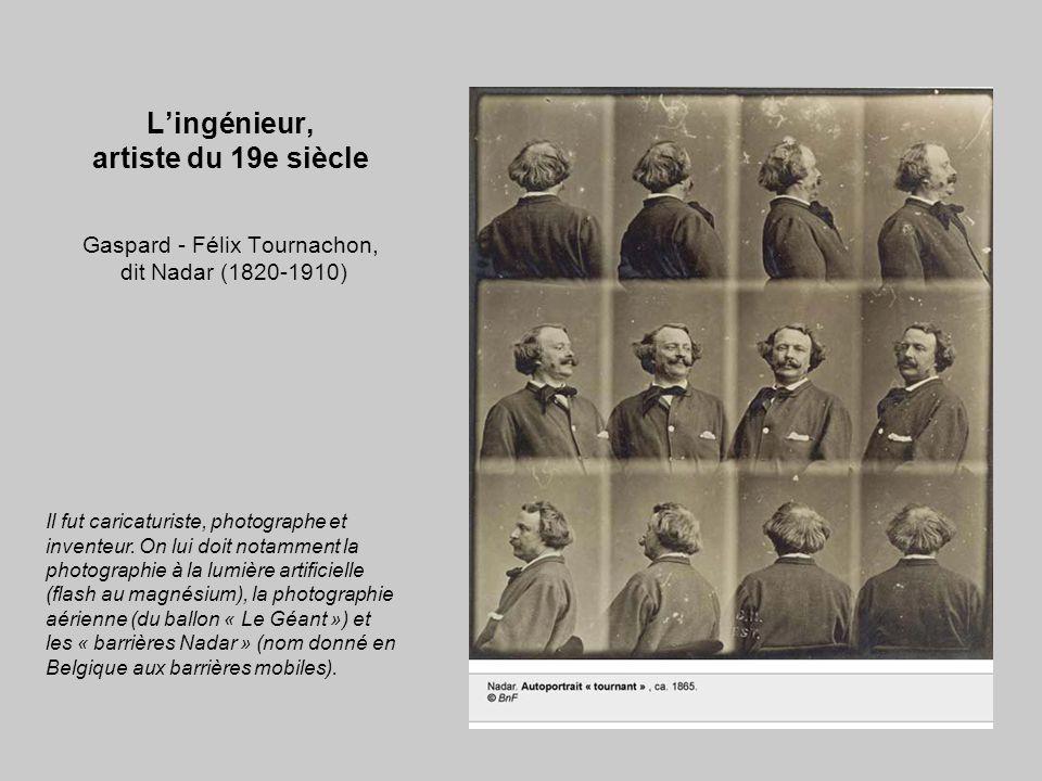 L'ingénieur, artiste du 19e siècle Gaspard - Félix Tournachon, dit Nadar (1820-1910) Il fut caricaturiste, photographe et inventeur. On lui doit notam