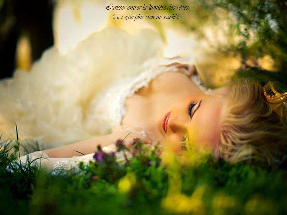 Déposer tous mes rayons de soleil, Sur ta peau en attente d'éveil.