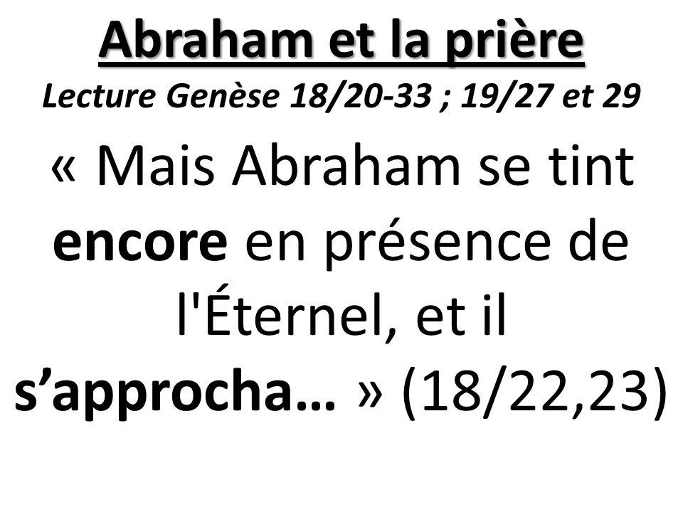 Abraham et la prière Lecture Genèse 18/20-33 ; 19/27 et 29 « Mais Abraham se tint encore en présence de l Éternel, et il s'approcha… » (18/22,23)