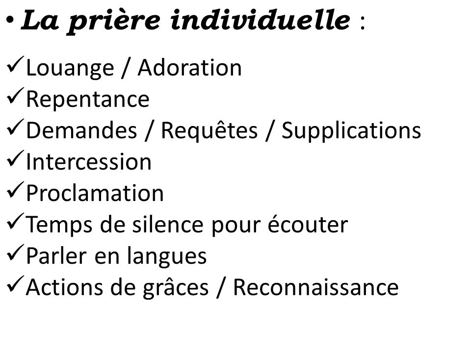 • La prière individuelle :  Louange / Adoration  Repentance  Demandes / Requêtes / Supplications  Intercession  Proclamation  Temps de silence p