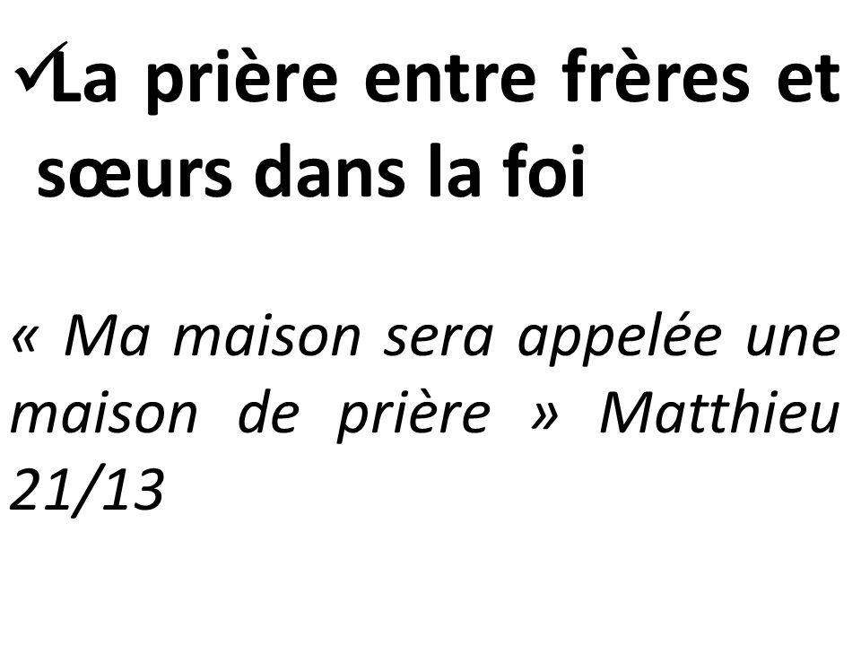  La prière entre frères et sœurs dans la foi « Ma maison sera appelée une maison de prière » Matthieu 21/13