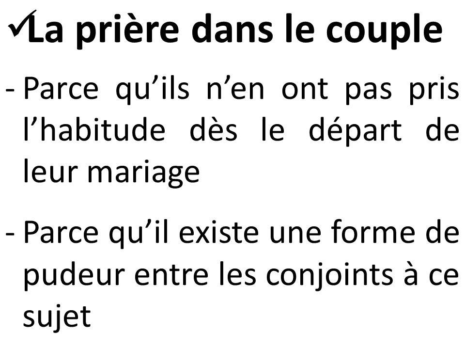  La prière dans le couple -Parce qu'ils n'en ont pas pris l'habitude dès le départ de leur mariage -Parce qu'il existe une forme de pudeur entre les conjoints à ce sujet