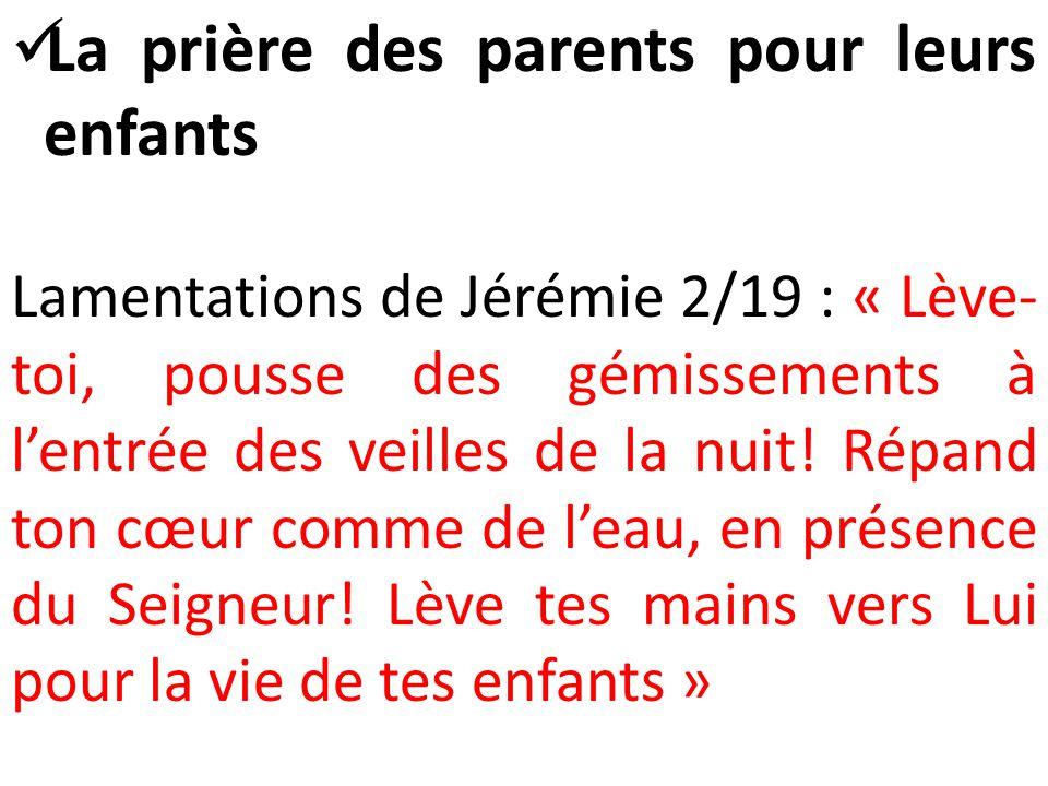  La prière des parents pour leurs enfants Lamentations de Jérémie 2/19 : « Lève- toi, pousse des gémissements à l'entrée des veilles de la nuit.