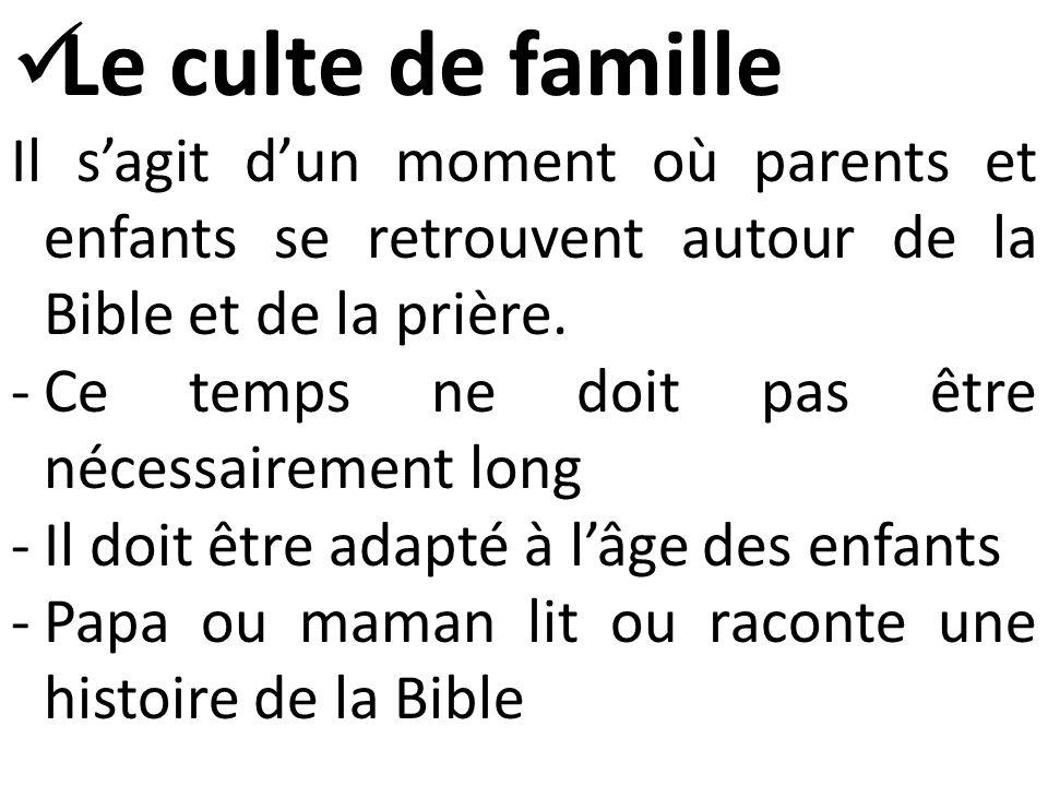  Le culte de famille Il s'agit d'un moment où parents et enfants se retrouvent autour de la Bible et de la prière.