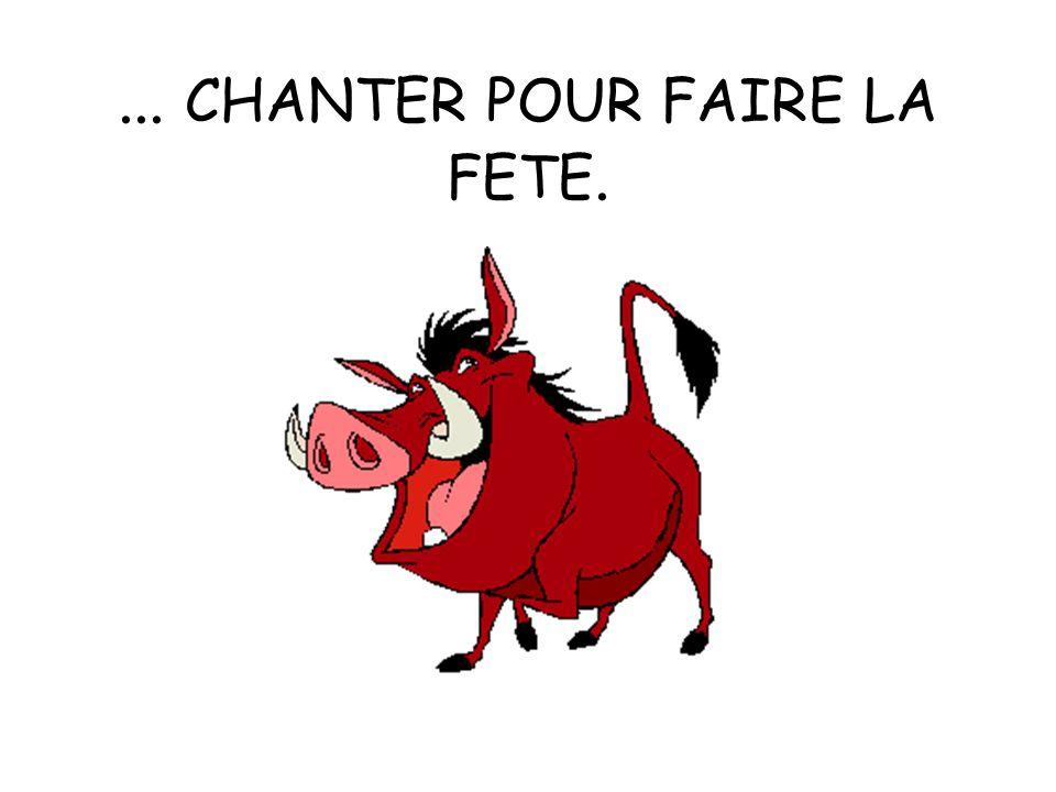 ... CHANTER POUR FAIRE LA FETE.