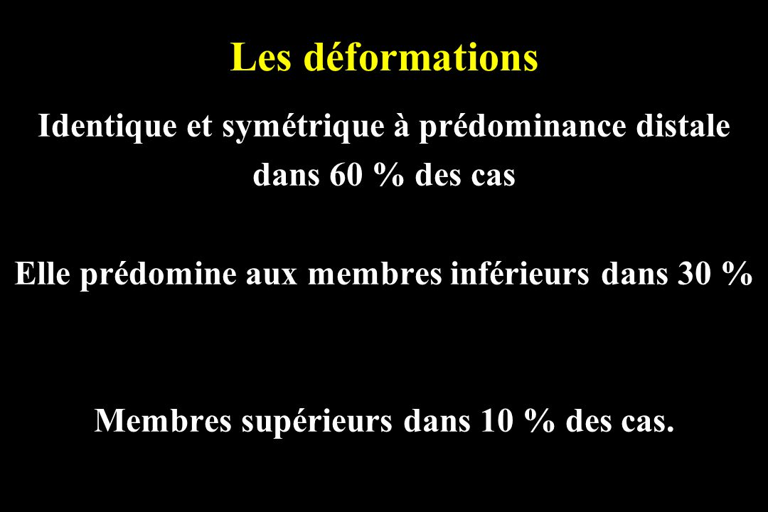Les déformations Identique et symétrique à prédominance distale dans 60 % des cas Elle prédomine aux membres inférieurs dans 30 % Membres supérieurs d