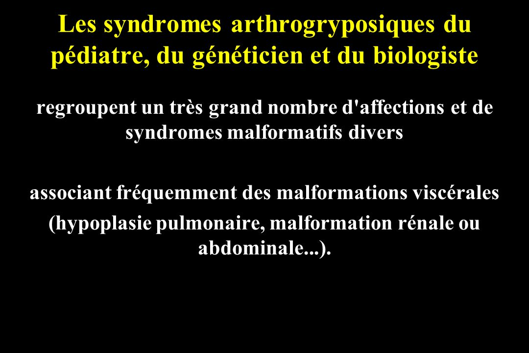 Les syndromes arthrogryposiques du pédiatre, du généticien et du biologiste regroupent un très grand nombre d'affections et de syndromes malformatifs