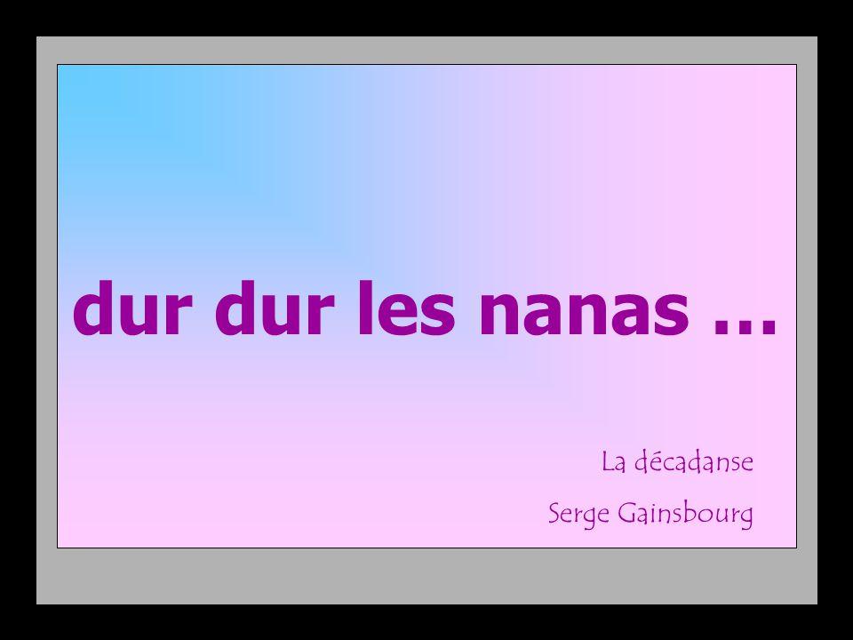 Lui : Elle : dur dur les nanas … La décadanse Serge Gainsbourg