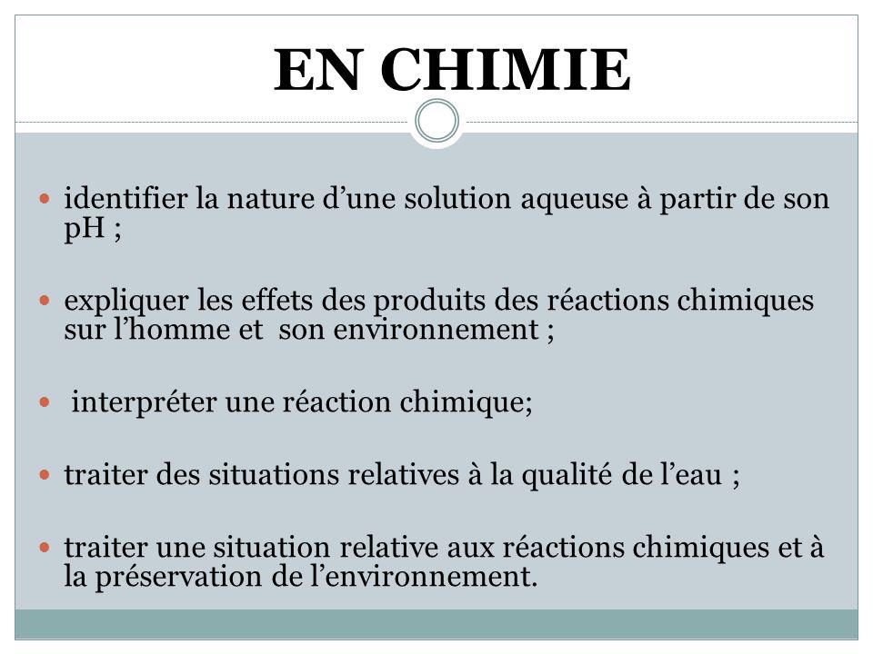 EN CHIMIE  identifier la nature d'une solution aqueuse à partir de son pH ;  expliquer les effets des produits des réactions chimiques sur l'homme et son environnement ;  interpréter une réaction chimique;  traiter des situations relatives à la qualité de l'eau ;  traiter une situation relative aux réactions chimiques et à la préservation de l'environnement.