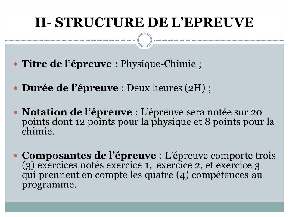 II- STRUCTURE DE L'EPREUVE  Titre de l'épreuve : Physique-Chimie ;  Durée de l'épreuve : Deux heures (2H) ;  Notation de l'épreuve : L'épreuve sera notée sur 20 points dont 12 points pour la physique et 8 points pour la chimie.